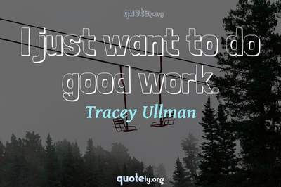 Photo Quote of I just want to do good work.