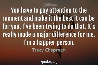 Photo Quote of You have to pay attention to the moment and make it the best it can be for you. I've been trying to do that. It's really made a major difference for me. I'm a happier person.