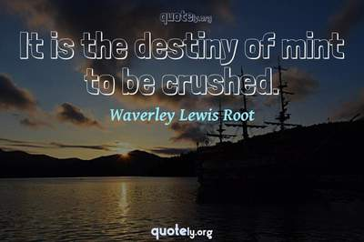 Photo Quote of It is the destiny of mint to be crushed.