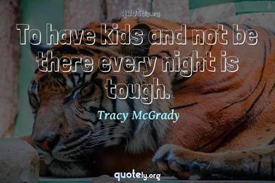 Photo Quote of To have kids and not be there every night is tough.