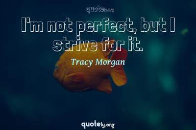 Photo Quote of I'm not perfect, but I strive for it.