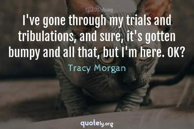 Photo Quote of I've gone through my trials and tribulations, and sure, it's gotten bumpy and all that, but I'm here. OK?