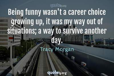 Photo Quote of Being funny wasn't a career choice growing up, it was my way out of situations; a way to survive another day.