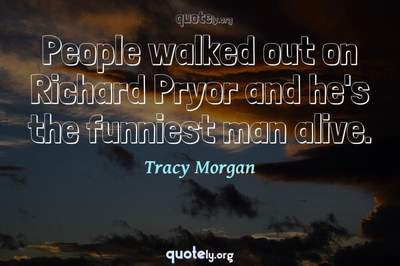 Photo Quote of People walked out on Richard Pryor and he's the funniest man alive.