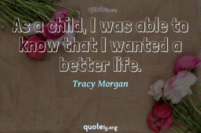 Photo Quote of As a child, I was able to know that I wanted a better life.