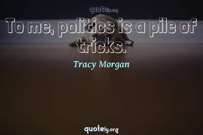 Photo Quote of To me, politics is a pile of tricks.