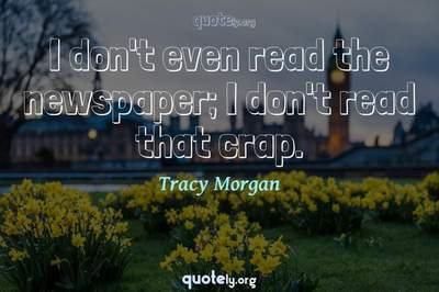 Photo Quote of I don't even read the newspaper; I don't read that crap.