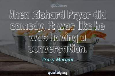 Photo Quote of When Richard Pryor did comedy, it was like he was having a conversation.