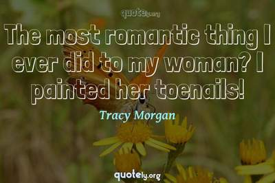Photo Quote of The most romantic thing I ever did to my woman? I painted her toenails!
