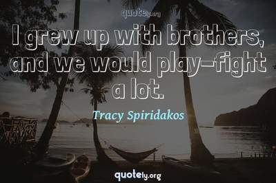 Photo Quote of I grew up with brothers, and we would play-fight a lot.