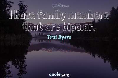 Photo Quote of I have family members that are bipolar.