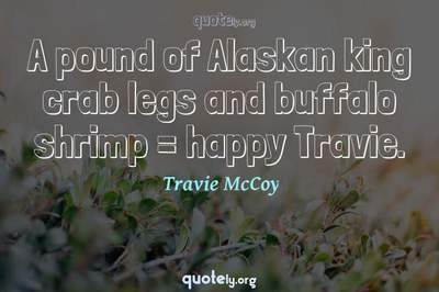 Photo Quote of A pound of Alaskan king crab legs and buffalo shrimp = happy Travie.