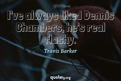 Photo Quote of I've always liked Dennis Chambers, he's real flashy.