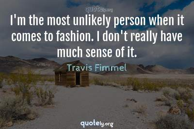 Photo Quote of I'm the most unlikely person when it comes to fashion. I don't really have much sense of it.