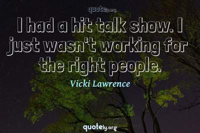 Photo Quote of I had a hit talk show. I just wasn't working for the right people.