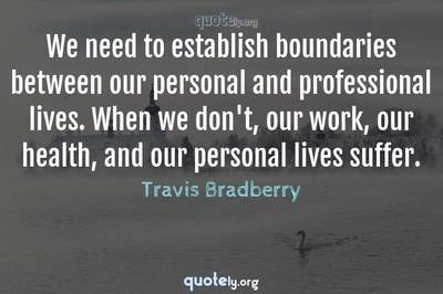 Photo Quote of We need to establish boundaries between our personal and professional lives. When we don't, our work, our health, and our personal lives suffer.