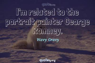 Photo Quote of I'm related to the portrait painter George Romney.