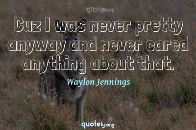 Photo Quote of Cuz I was never pretty anyway and never cared anything about that.
