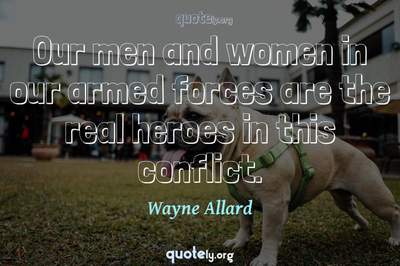 Photo Quote of Our men and women in our armed forces are the real heroes in this conflict.