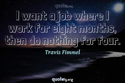 Photo Quote of I want a job where I work for eight months, then do nothing for four.