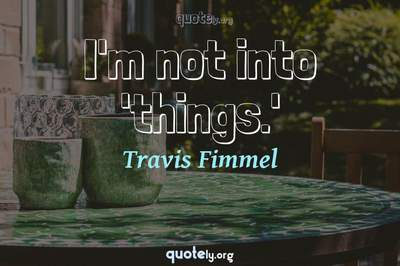 Photo Quote of I'm not into 'things.'