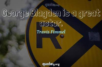 Photo Quote of George Blagden is a great actor.