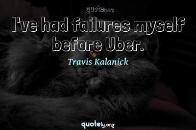Photo Quote of I've had failures myself before Uber.
