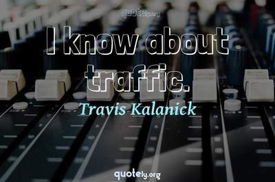 Photo Quote of I know about traffic.
