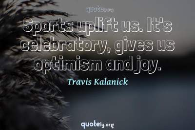 Photo Quote of Sports uplift us. It's celebratory, gives us optimism and joy.
