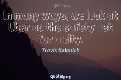 Photo Quote of In many ways, we look at Uber as the safety net for a city.