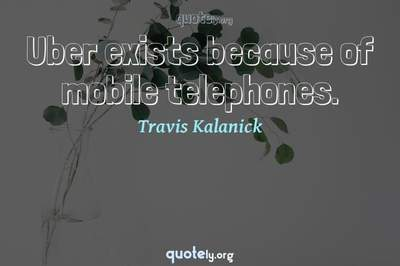 Photo Quote of Uber exists because of mobile telephones.