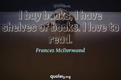 Photo Quote of I buy books, I have shelves of books. I love to read.