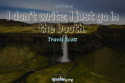 Photo Quote of I don't write; I just go in the booth.