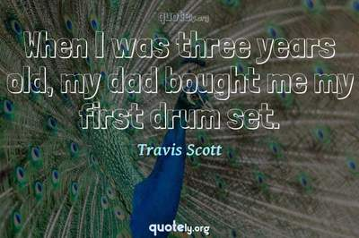 Photo Quote of When I was three years old, my dad bought me my first drum set.
