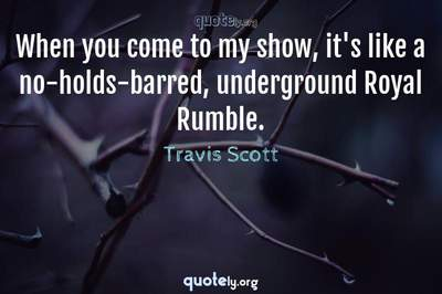 Photo Quote of When you come to my show, it's like a no-holds-barred, underground Royal Rumble.