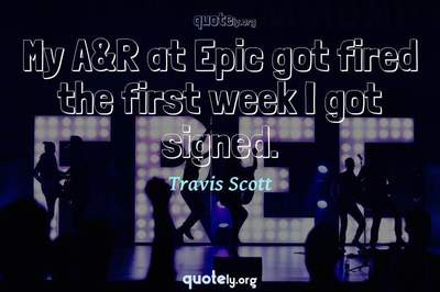 Photo Quote of My A&R at Epic got fired the first week I got signed.