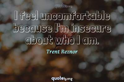 Photo Quote of I feel uncomfortable because I'm insecure about who I am.
