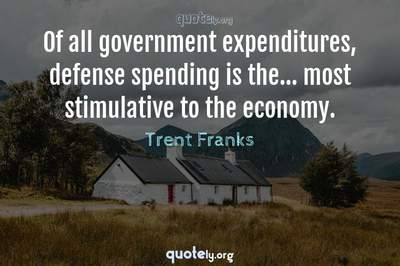 Photo Quote of Of all government expenditures, defense spending is the... most stimulative to the economy.