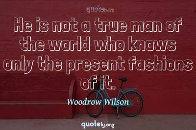 Photo Quote of He is not a true man of the world who knows only the present fashions of it.