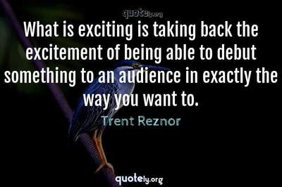 Photo Quote of What is exciting is taking back the excitement of being able to debut something to an audience in exactly the way you want to.