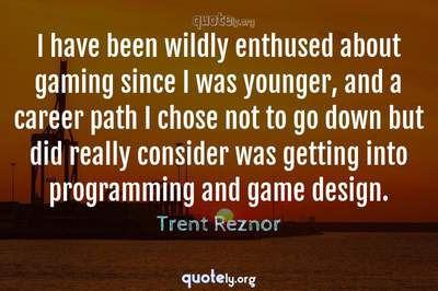 Photo Quote of I have been wildly enthused about gaming since I was younger, and a career path I chose not to go down but did really consider was getting into programming and game design.