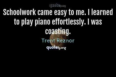 Photo Quote of Schoolwork came easy to me. I learned to play piano effortlessly. I was coasting.