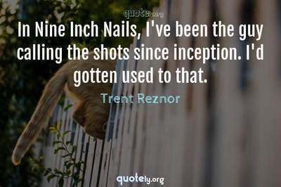 Photo Quote of In Nine Inch Nails, I've been the guy calling the shots since inception. I'd gotten used to that.