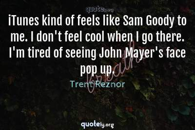 Photo Quote of iTunes kind of feels like Sam Goody to me. I don't feel cool when I go there. I'm tired of seeing John Mayer's face pop up.