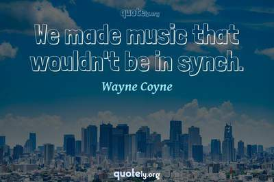 Photo Quote of We made music that wouldn't be in synch.