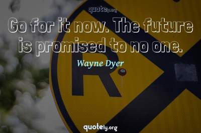 Photo Quote of Go for it now. The future is promised to no one.