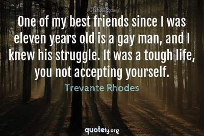 Photo Quote of One of my best friends since I was eleven years old is a gay man, and I knew his struggle. It was a tough life, you not accepting yourself.
