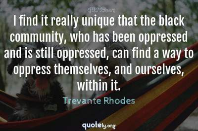 Photo Quote of I find it really unique that the black community, who has been oppressed and is still oppressed, can find a way to oppress themselves, and ourselves, within it.