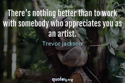 Photo Quote of There's nothing better than to work with somebody who appreciates you as an artist.