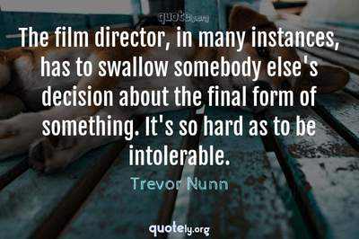 Photo Quote of The film director, in many instances, has to swallow somebody else's decision about the final form of something. It's so hard as to be intolerable.